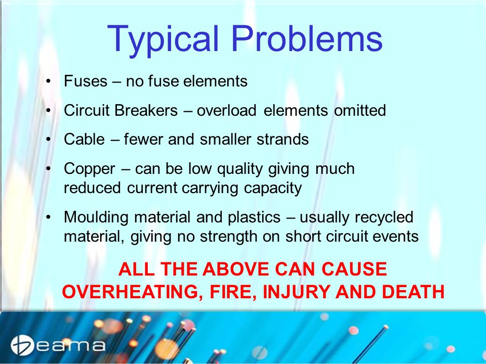 Typical Problems Fuses – no fuse elements Circuit Breakers – overload elements omitted Cable – fewer and smaller strands Copper – can be low quality giving much reduced current carrying capacity Moulding material and plastics – usually recycled material, giving no strength on short circuit events ALL THE ABOVE CAN CAUSE OVERHEATING, FIRE, INJURY AND DEATH