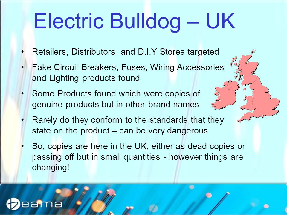 Electric Bulldog – UK Retailers, Distributors and D.I.Y Stores targeted Fake Circuit Breakers, Fuses, Wiring Accessories and Lighting products found Some Products found which were copies of genuine products but in other brand names Rarely do they conform to the standards that they state on the product – can be very dangerous So, copies are here in the UK, either as dead copies or passing off but in small quantities - however things are changing!
