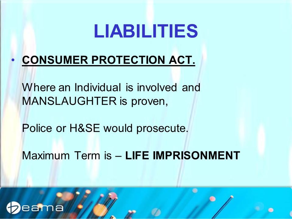 LIABILITIES CONSUMER PROTECTION ACT. Where an Individual is involved and MANSLAUGHTER is proven, Police or H&SE would prosecute. Maximum Term is – LIF