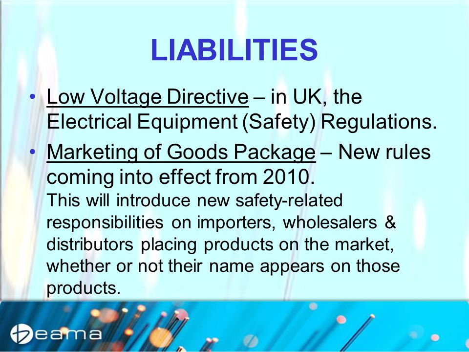 LIABILITIES Low Voltage Directive – in UK, the Electrical Equipment (Safety) Regulations. Marketing of Goods Package – New rules coming into effect fr