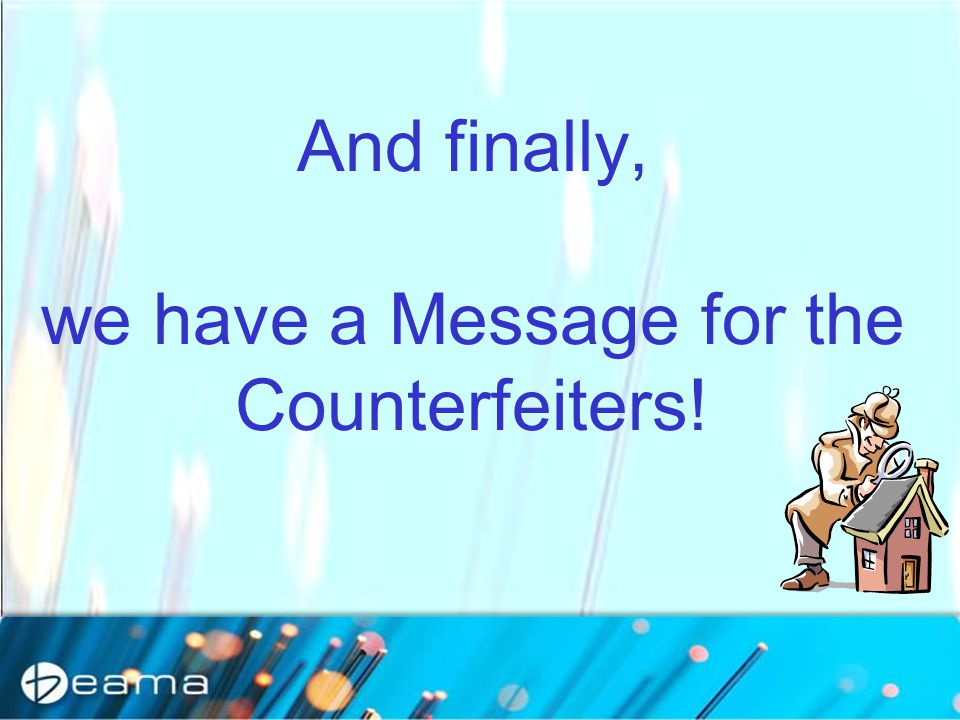 And finally, we have a Message for the Counterfeiters!