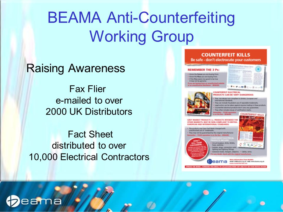 BEAMA Anti-Counterfeiting Working Group Fax Flier e-mailed to over 2000 UK Distributors Fact Sheet distributed to over 10,000 Electrical Contractors Raising Awareness