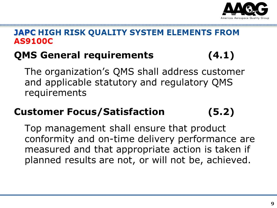 9 JAPC JAPC HIGH RISK QUALITY SYSTEM ELEMENTS FROM AS9100C QMS General requirements(4.1) The organization's QMS shall address customer and applicable statutory and regulatory QMS requirements Customer Focus/Satisfaction(5.2) Top management shall ensure that product conformity and on-time delivery performance are measured and that appropriate action is taken if planned results are not, or will not be, achieved.