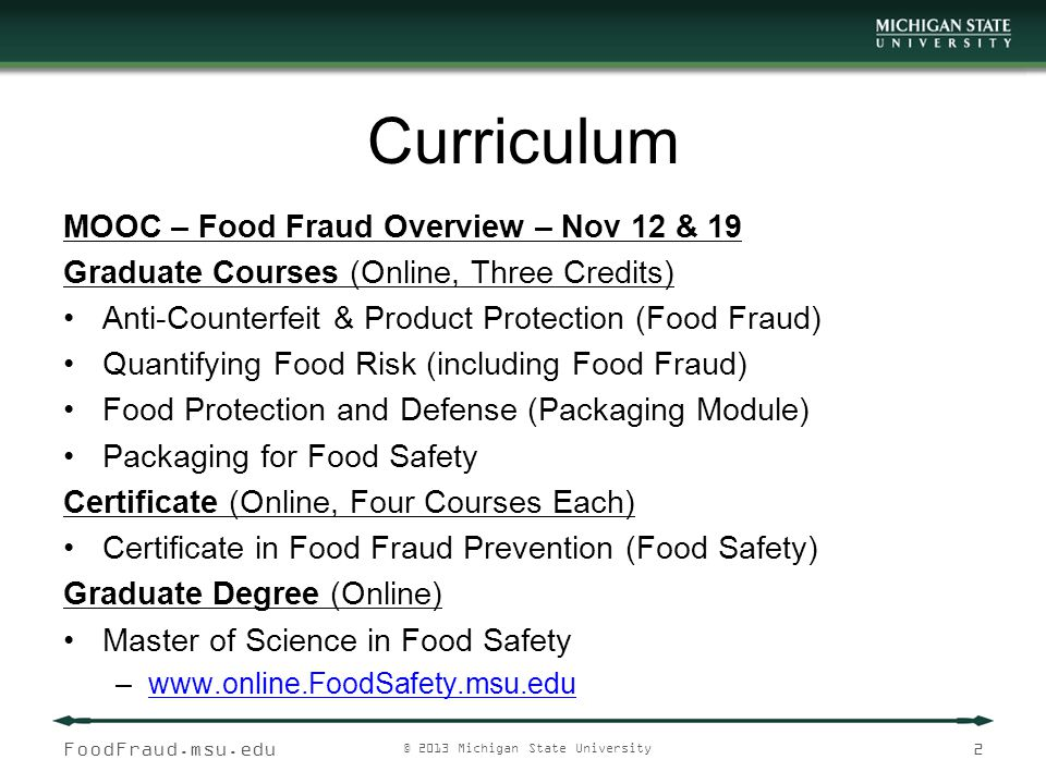 FoodFraud.msu.edu © 2013 Michigan State University 3 Food Fraud Research Progress Presentation, Food Counterfeiting, AFDO, July 2007 Presentation, FDA Open Meeting on EMA, May 2009 Grant: NCFPD, Defining the Public Health Threat of Food Fraud, July 2009 ISO TC 247 Fraud Countermeasures and Controls, July 2009 USP/ FCC Food Ingredient Intentional Adulteration Expert Panel, May 2011 Publication: Defining the Public Health Threat of Food Fraud, Journal of Food Science, November 2011 Publication: Development of an Incident Database of Food Fraud Incidents 1980 to 2012, Journal of Food Science, April 2012 USP Povidones Adulteration Expert Panel, May 2012 GFSI Food Fraud Think Tank, July 2012 Publication: Economically Motivated Adulteration of Food: Common Characteristics of EMA, Journal of Food Protection, December 2012 USP Dietary Supplement Adulteration Expert Panel, January 2013 Food Fraud Overview MOOC (Massive open online course), May 2013 Grant: Food Fraud Table Top Exercise and Free-Bx, FDA's Innovative Food Defense Program (IFDP), June 18, 2013