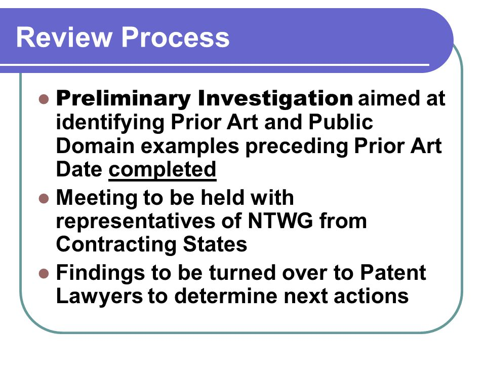 Review Process Preliminary Investigation aimed at identifying Prior Art and Public Domain examples preceding Prior Art Date completed Meeting to be held with representatives of NTWG from Contracting States Findings to be turned over to Patent Lawyers to determine next actions