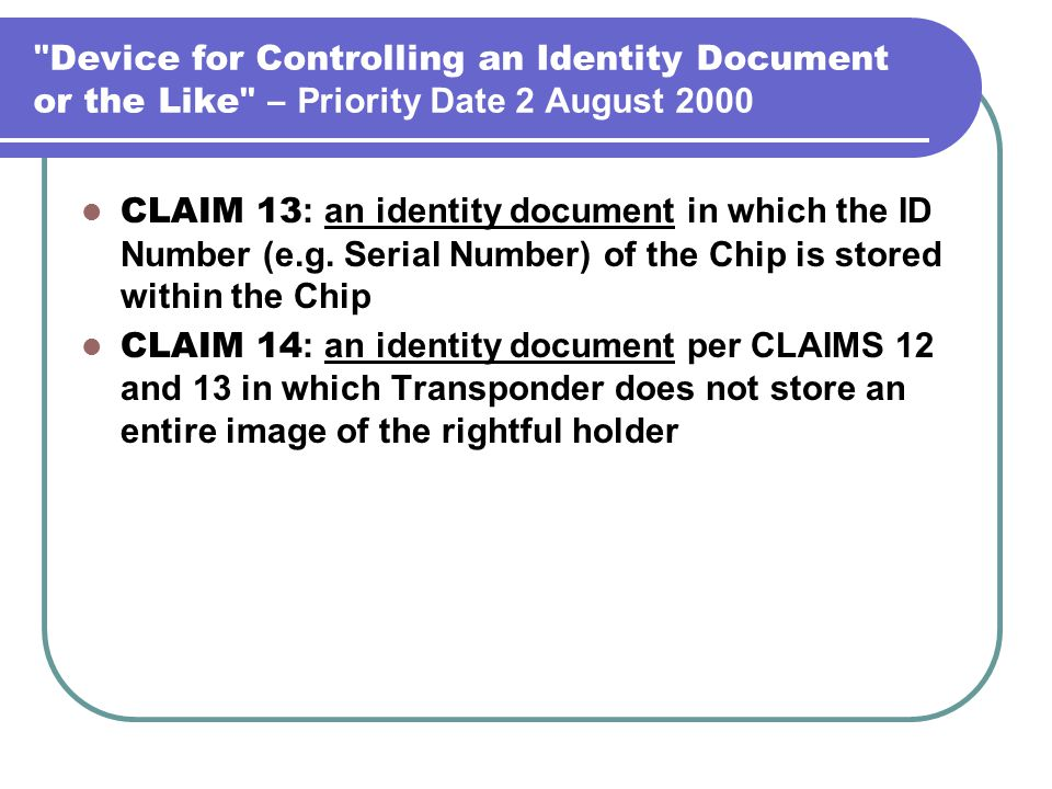 Device for Controlling an Identity Document or the Like – Priority Date 2 August 2000 CLAIM 13 : an identity document in which the ID Number (e.g.