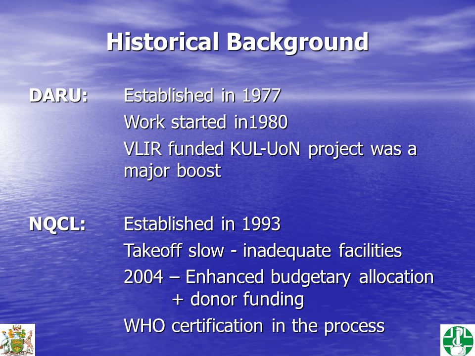Historical Background DARU:Established in 1977 Work started in1980 VLIR funded KUL-UoN project was a major boost NQCL:Established in 1993 Takeoff slow - inadequate facilities 2004 – Enhanced budgetary allocation + donor funding WHO certification in the process