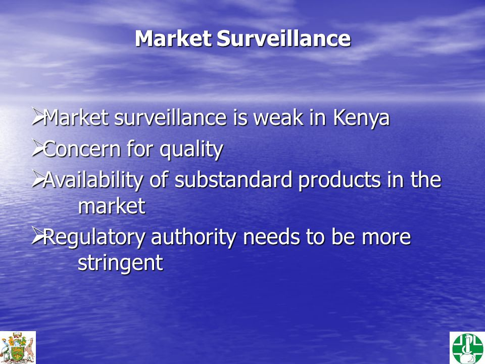 Market Surveillance  Market surveillance is weak in Kenya  Concern for quality  Availability of substandard products in the market  Regulatory authority needs to be more stringent