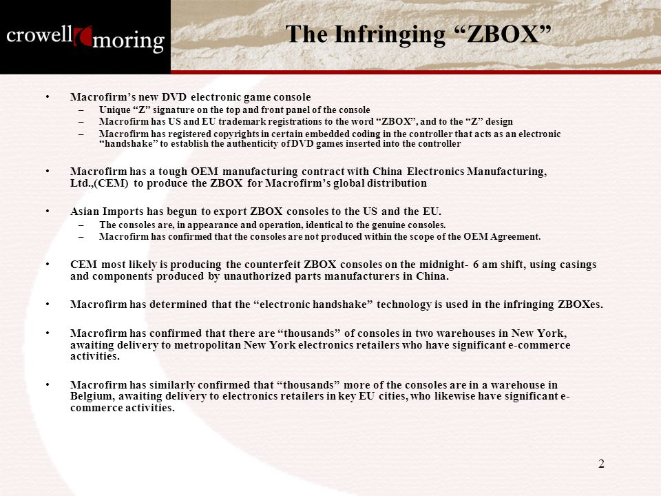 2 The Infringing ZBOX Macrofirm's new DVD electronic game console –Unique Z signature on the top and front panel of the console –Macrofirm has US and EU trademark registrations to the word ZBOX , and to the Z design –Macrofirm has registered copyrights in certain embedded coding in the controller that acts as an electronic handshake to establish the authenticity of DVD games inserted into the controller Macrofirm has a tough OEM manufacturing contract with China Electronics Manufacturing, Ltd.,(CEM) to produce the ZBOX for Macrofirm's global distribution Asian Imports has begun to export ZBOX consoles to the US and the EU.