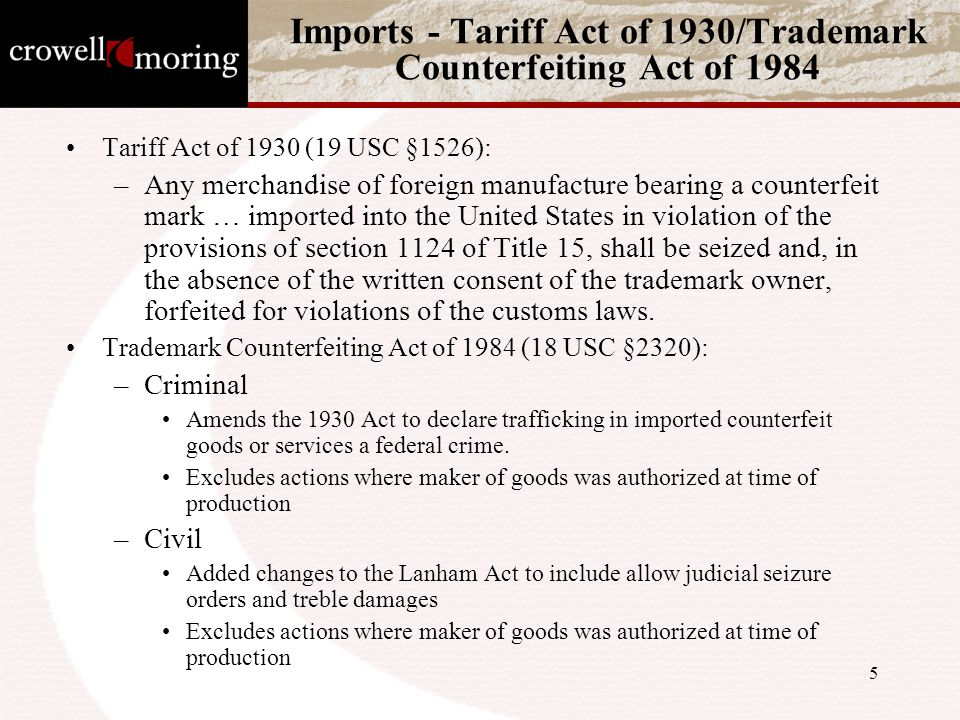 5 Imports - Tariff Act of 1930/Trademark Counterfeiting Act of 1984 Tariff Act of 1930 (19 USC §1526): –Any merchandise of foreign manufacture bearing a counterfeit mark … imported into the United States in violation of the provisions of section 1124 of Title 15, shall be seized and, in the absence of the written consent of the trademark owner, forfeited for violations of the customs laws.