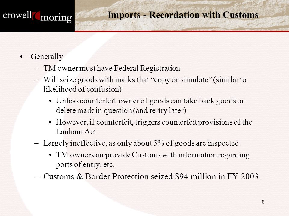 8 Imports - Recordation with Customs Generally –TM owner must have Federal Registration –Will seize goods with marks that copy or simulate (similar to likelihood of confusion) Unless counterfeit, owner of goods can take back goods or delete mark in question (and re-try later) However, if counterfeit, triggers counterfeit provisions of the Lanham Act –Largely ineffective, as only about 5% of goods are inspected TM owner can provide Customs with information regarding ports of entry, etc.