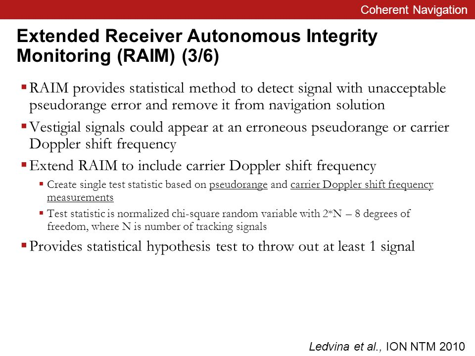 Coherent Navigation Extended Receiver Autonomous Integrity Monitoring (RAIM) (3/6)  RAIM provides statistical method to detect signal with unacceptable pseudorange error and remove it from navigation solution  Vestigial signals could appear at an erroneous pseudorange or carrier Doppler shift frequency  Extend RAIM to include carrier Doppler shift frequency  Create single test statistic based on pseudorange and carrier Doppler shift frequency measurements  Test statistic is normalized chi-square random variable with 2*N – 8 degrees of freedom, where N is number of tracking signals  Provides statistical hypothesis test to throw out at least 1 signal Ledvina et al., ION NTM 2010