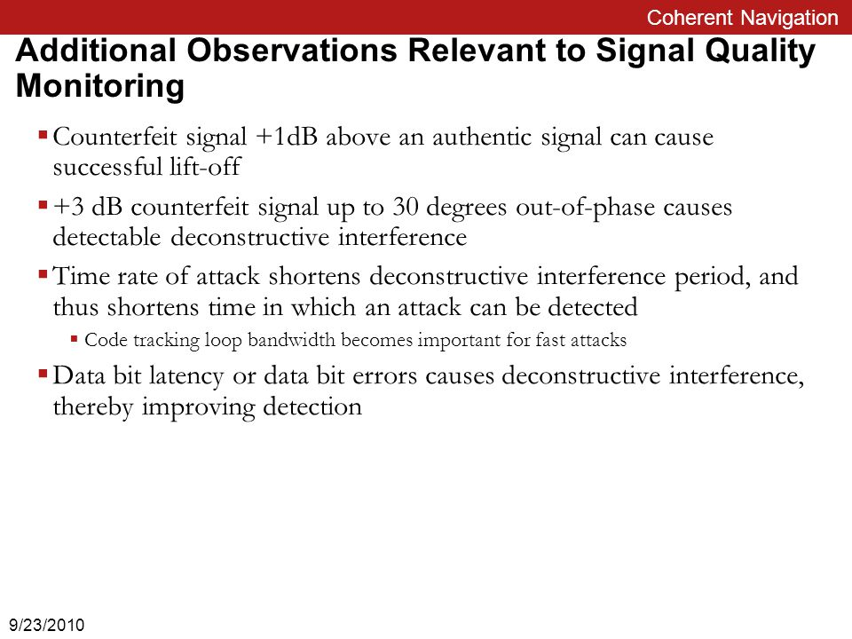 Coherent Navigation Additional Observations Relevant to Signal Quality Monitoring  Counterfeit signal +1dB above an authentic signal can cause successful lift-off  +3 dB counterfeit signal up to 30 degrees out-of-phase causes detectable deconstructive interference  Time rate of attack shortens deconstructive interference period, and thus shortens time in which an attack can be detected  Code tracking loop bandwidth becomes important for fast attacks  Data bit latency or data bit errors causes deconstructive interference, thereby improving detection 9/23/2010