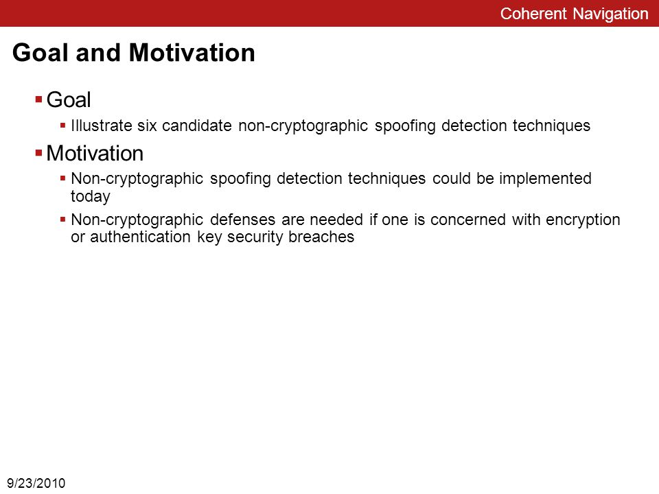 Coherent Navigation Goal and Motivation  Goal  Illustrate six candidate non-cryptographic spoofing detection techniques  Motivation  Non-cryptographic spoofing detection techniques could be implemented today  Non-cryptographic defenses are needed if one is concerned with encryption or authentication key security breaches 9/23/2010