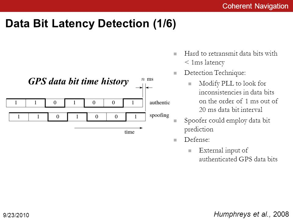 Coherent Navigation Data Bit Latency Detection (1/6) Hard to retransmit data bits with < 1ms latency Detection Technique: Modify PLL to look for inconsistencies in data bits on the order of 1 ms out of 20 ms data bit interval Spoofer could employ data bit prediction Defense: External input of authenticated GPS data bits GPS data bit time history Humphreys et al., 2008 9/23/2010