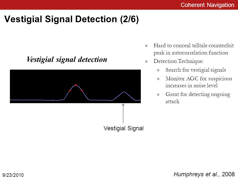 Coherent Navigation Vestigial Signal Detection (2/6) Hard to conceal telltale counterfeit peak in autocorrelation function Detection Technique: Search for vestigial signals Monitor AGC for suspicious increases in noise level Great for detecting ongoing attack Vestigial signal detection Vestigial Signal Humphreys et al., 2008 9/23/2010