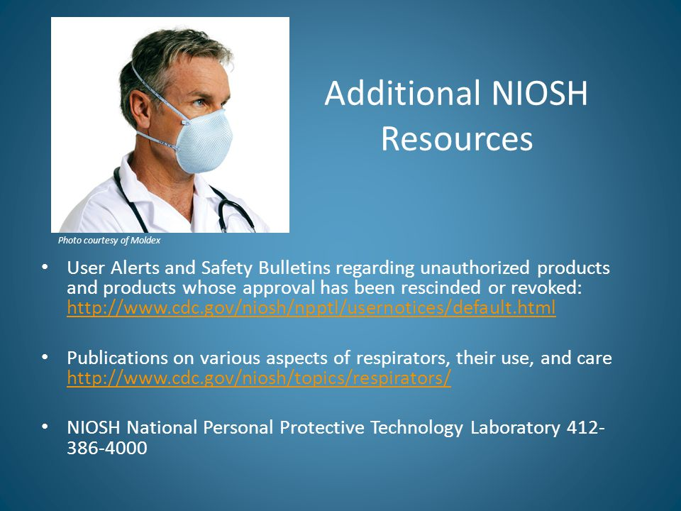 Additional NIOSH Resources User Alerts and Safety Bulletins regarding unauthorized products and products whose approval has been rescinded or revoked: http://www.cdc.gov/niosh/npptl/usernotices/default.html http://www.cdc.gov/niosh/npptl/usernotices/default.html Publications on various aspects of respirators, their use, and care http://www.cdc.gov/niosh/topics/respirators/ http://www.cdc.gov/niosh/topics/respirators/ NIOSH National Personal Protective Technology Laboratory 412- 386-4000 Photo courtesy of Moldex
