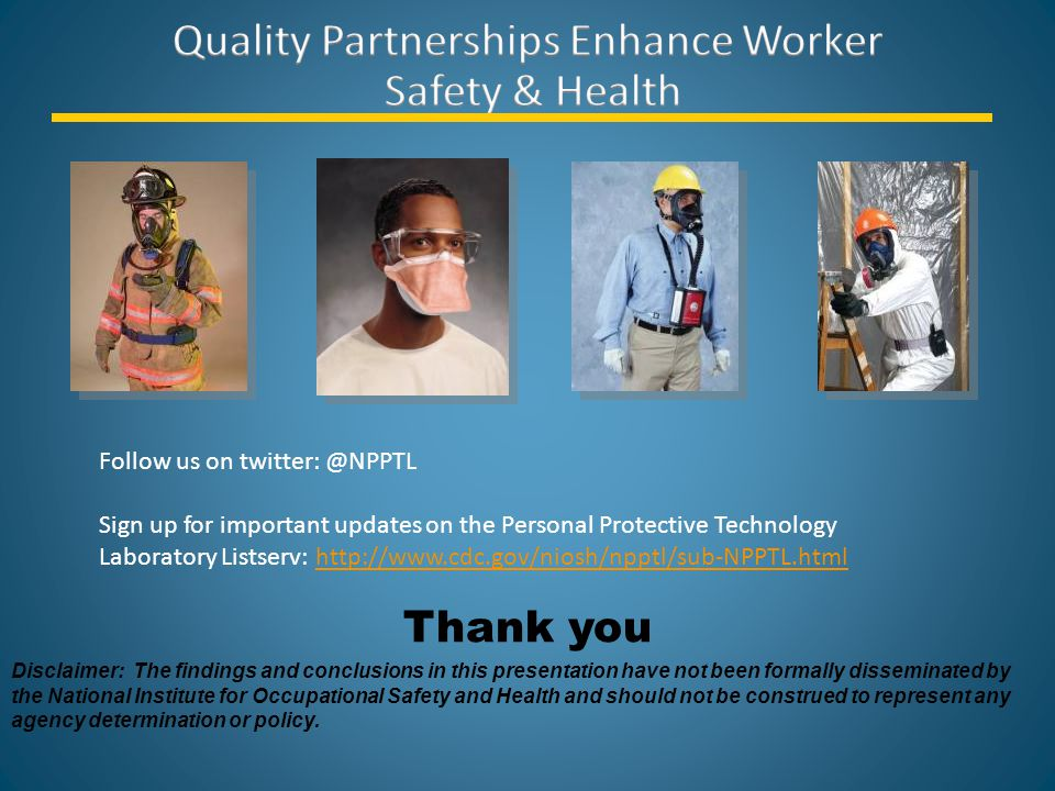 Thank you Disclaimer: The findings and conclusions in this presentation have not been formally disseminated by the National Institute for Occupational Safety and Health and should not be construed to represent any agency determination or policy.