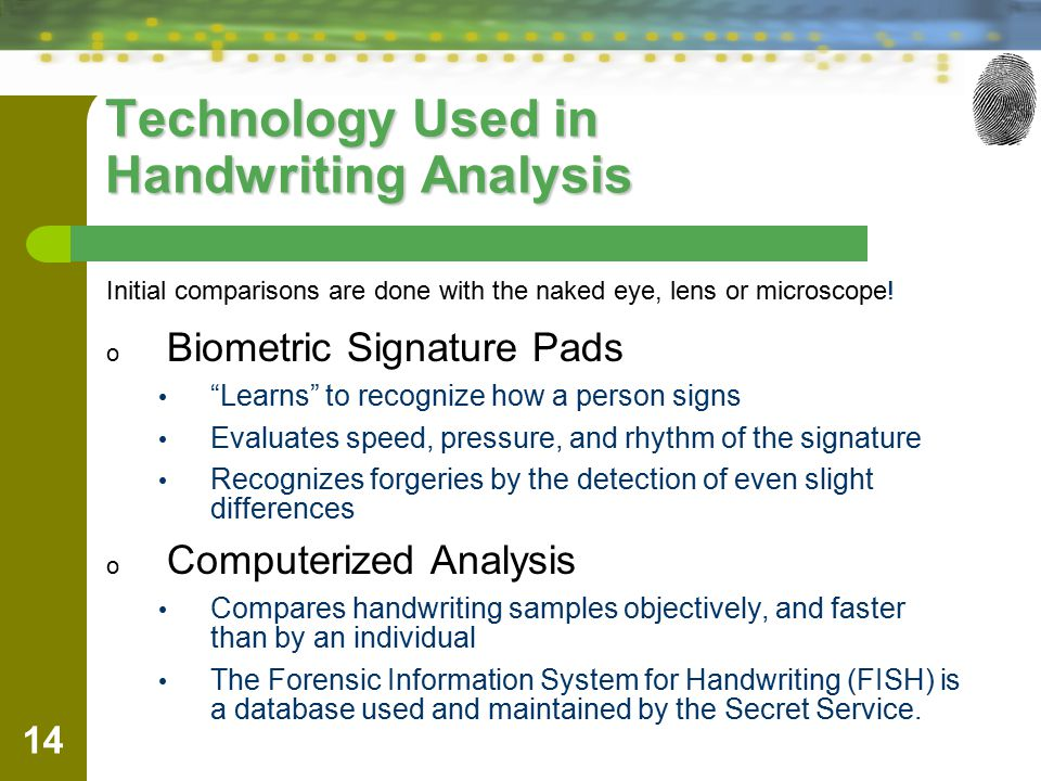 14 Technology Used in Handwriting Analysis o Biometric Signature Pads Learns to recognize how a person signs Evaluates speed, pressure, and rhythm of the signature Recognizes forgeries by the detection of even slight differences o Computerized Analysis Compares handwriting samples objectively, and faster than by an individual The Forensic Information System for Handwriting (FISH) is a database used and maintained by the Secret Service.