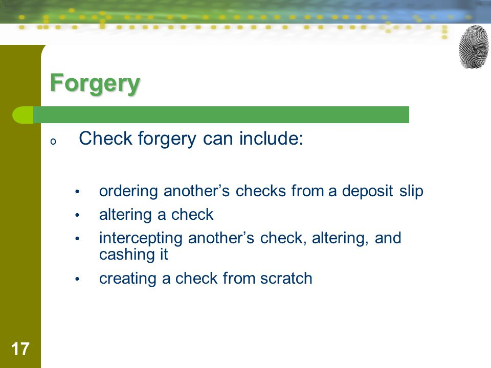 17 Forgery o Check forgery can include: ordering another's checks from a deposit slip altering a check intercepting another's check, altering, and cashing it creating a check from scratch