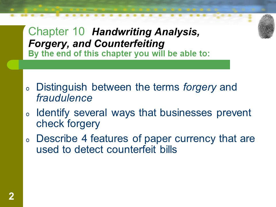 2 Chapter 10 Handwriting Analysis, Forgery, and Counterfeiting By the end of this chapter you will be able to: o Distinguish between the terms forgery and fraudulence o Identify several ways that businesses prevent check forgery o Describe 4 features of paper currency that are used to detect counterfeit bills