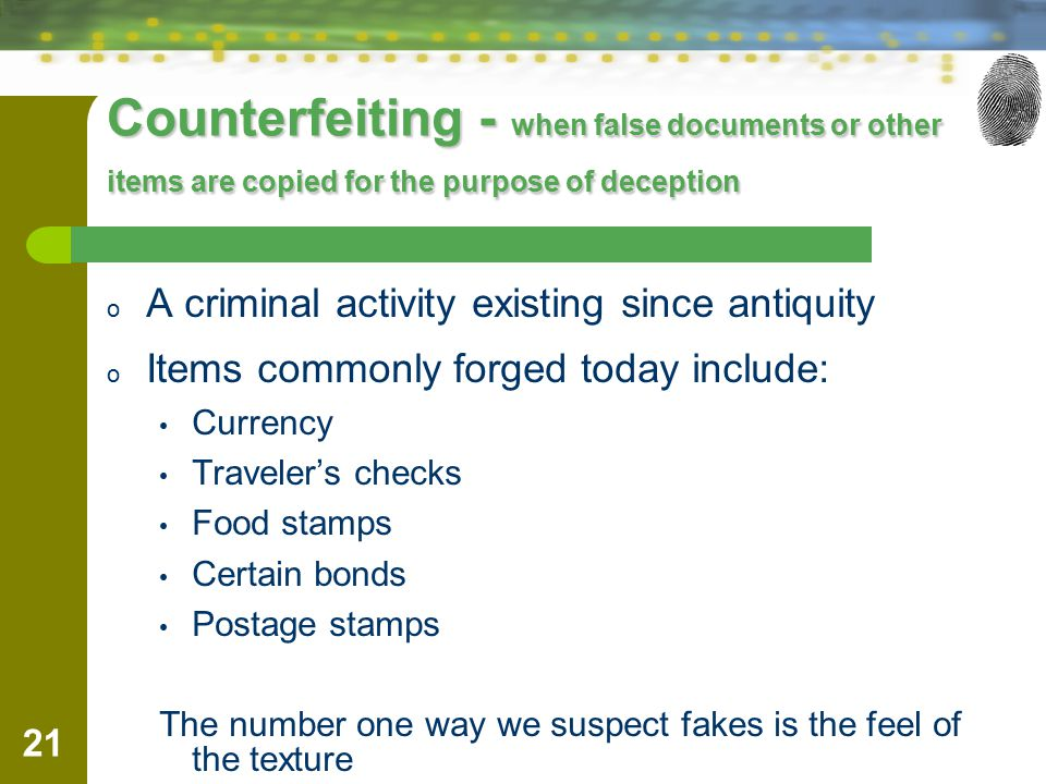 21 Counterfeiting - when false documents or other items are copied for the purpose of deception o A criminal activity existing since antiquity o Items commonly forged today include: Currency Traveler's checks Food stamps Certain bonds Postage stamps The number one way we suspect fakes is the feel of the texture