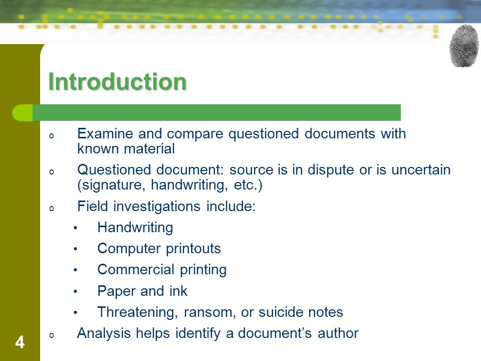 4 Introduction o Examine and compare questioned documents with known material o Questioned document: source is in dispute or is uncertain (signature, handwriting, etc.) o Field investigations include: Handwriting Computer printouts Commercial printing Paper and ink Threatening, ransom, or suicide notes o Analysis helps identify a document's author