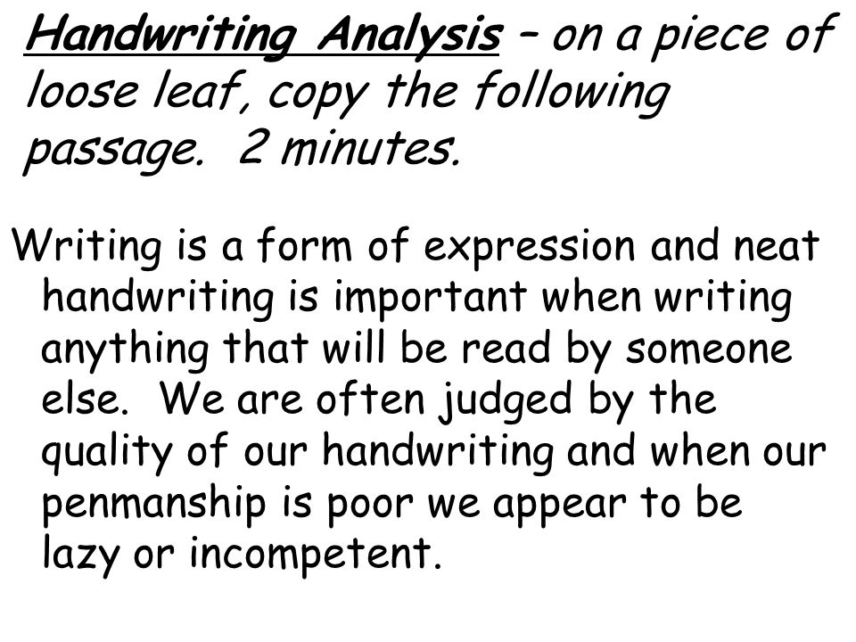 Handwriting Analysis – on a piece of loose leaf, copy the following passage. 2 minutes. Writing is a form of expression and neat handwriting is import