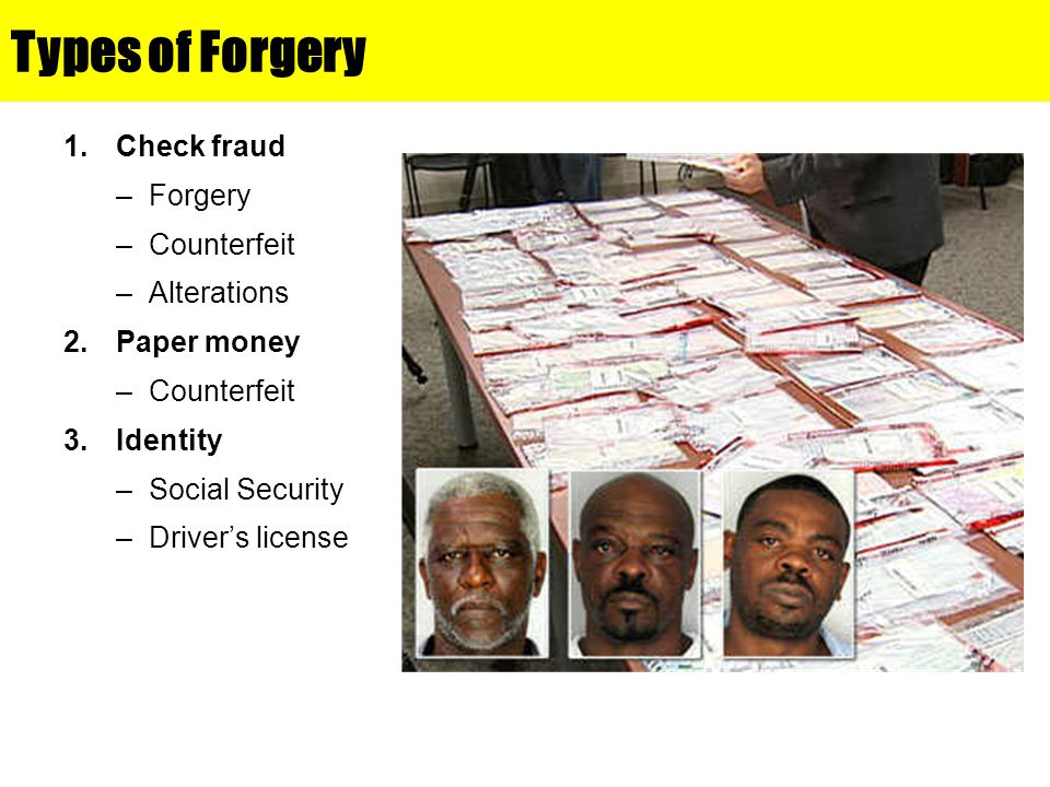 Types of Forgery 1.Check fraud –Forgery –Counterfeit –Alterations 2.Paper money –Counterfeit 3.Identity –Social Security –Driver's license