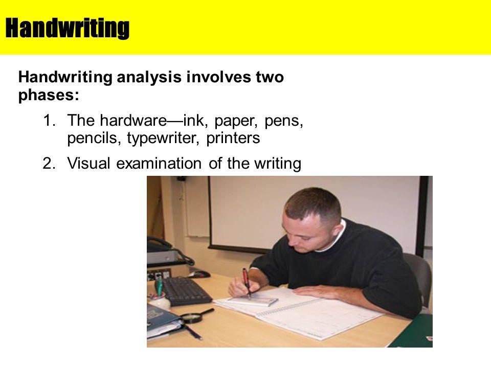 Handwriting Handwriting analysis involves two phases: 1.The hardware—ink, paper, pens, pencils, typewriter, printers 2.Visual examination of the writi