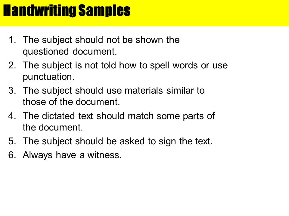 Handwriting Samples 1.The subject should not be shown the questioned document. 2.The subject is not told how to spell words or use punctuation. 3.The