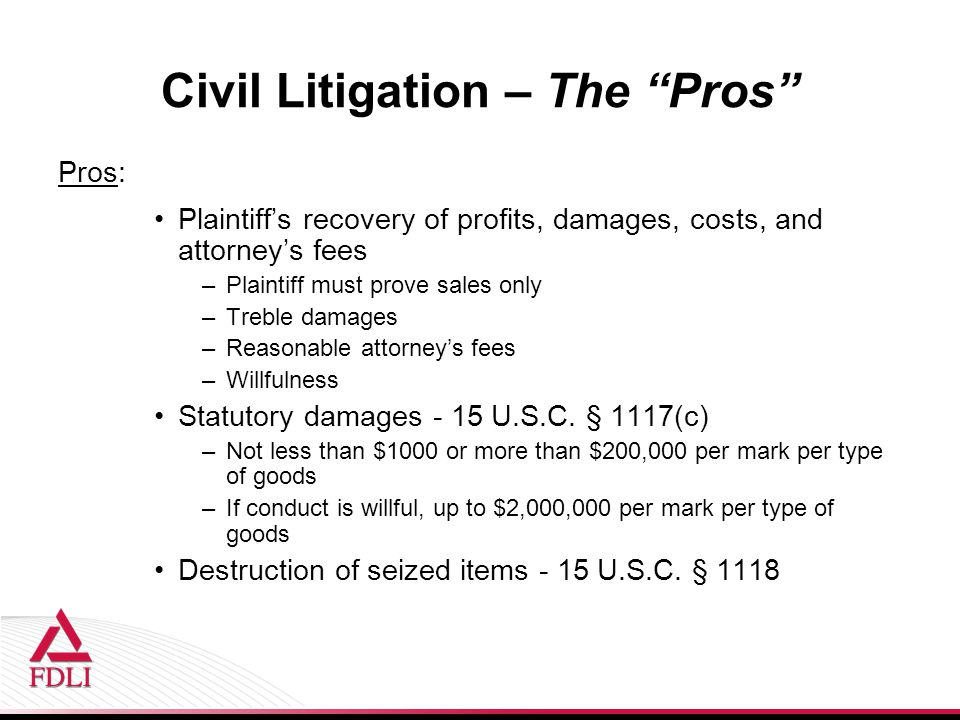 Civil Litigation – The Pros Pros: Plaintiff's recovery of profits, damages, costs, and attorney's fees –Plaintiff must prove sales only –Treble damages –Reasonable attorney's fees –Willfulness Statutory damages - 15 U.S.C.