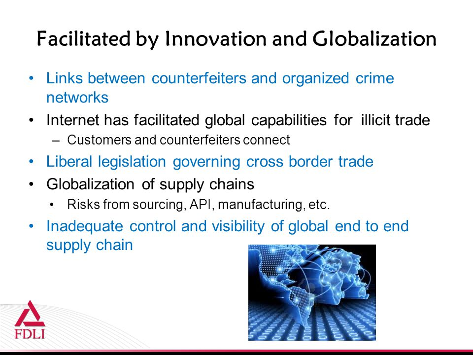 Facilitated by Innovation and Globalization Links between counterfeiters and organized crime networks Internet has facilitated global capabilities for illicit trade –Customers and counterfeiters connect Liberal legislation governing cross border trade Globalization of supply chains Risks from sourcing, API, manufacturing, etc.