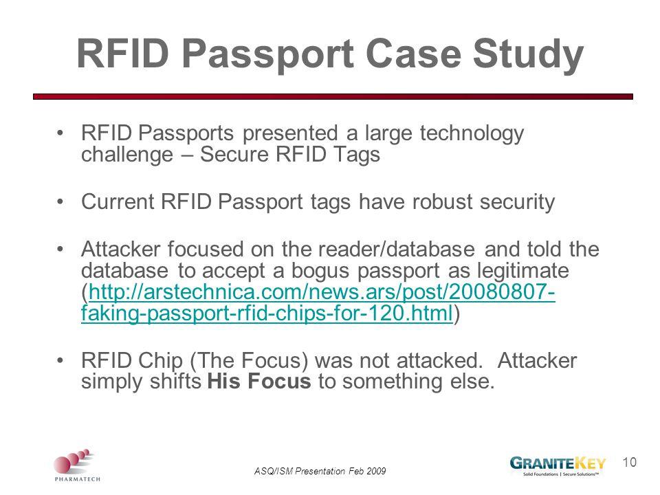 ASQ/ISM Presentation Feb 2009 10 RFID Passport Case Study RFID Passports presented a large technology challenge – Secure RFID Tags Current RFID Passpo