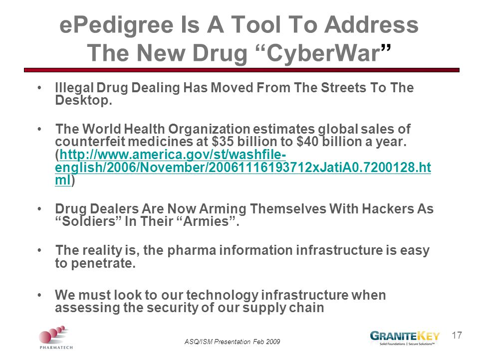 """ASQ/ISM Presentation Feb 2009 17 ePedigree Is A Tool To Address The New Drug """"CyberWar"""" Illegal Drug Dealing Has Moved From The Streets To The Desktop"""