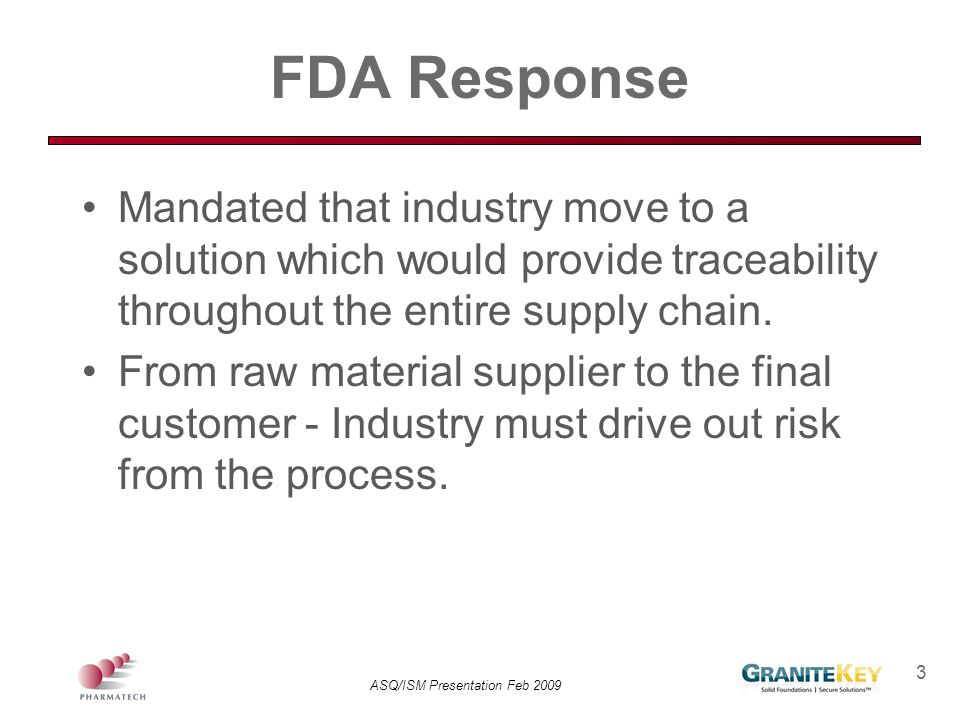 ASQ/ISM Presentation Feb 2009 24 Understanding the Supply Chain Key Components: –Procedures/Schedule –Personnel –Technology –Business Drivers –Transportation –Product Specifics: Product indication Container System Current Traceability Architecture
