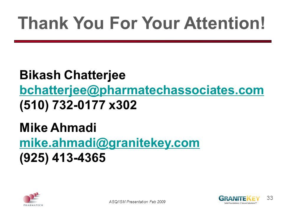 ASQ/ISM Presentation Feb 2009 33 Bikash Chatterjee bchatterjee@pharmatechassociates.com (510) 732-0177 x302 bchatterjee@pharmatechassociates.com Mike