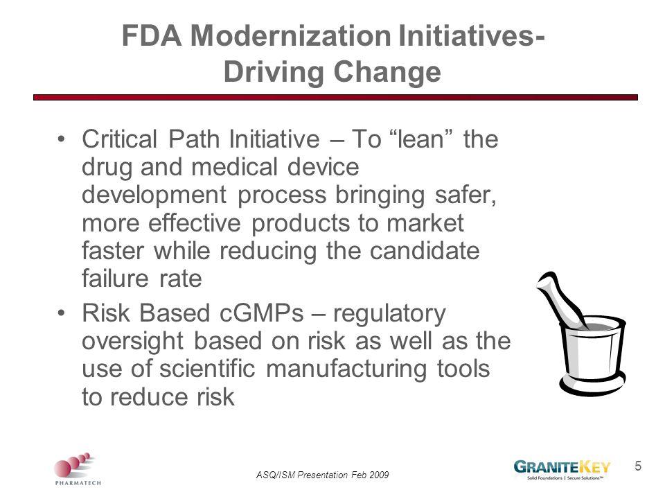 "ASQ/ISM Presentation Feb 2009 5 FDA Modernization Initiatives- Driving Change Critical Path Initiative – To ""lean"" the drug and medical device develop"