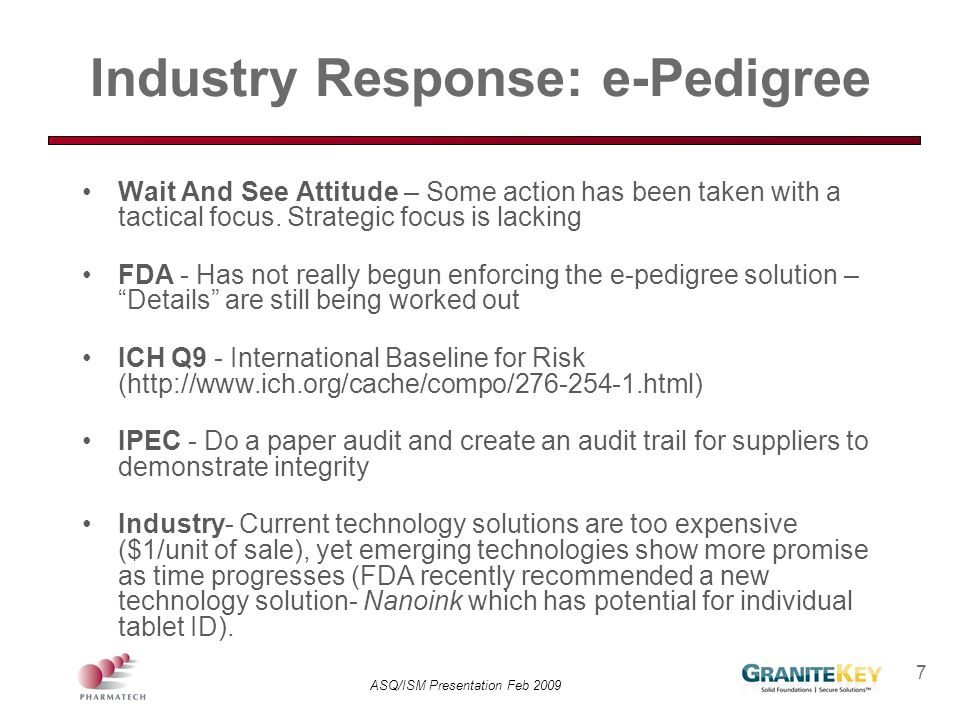 ASQ/ISM Presentation Feb 2009 7 Industry Response: e-Pedigree Wait And See Attitude – Some action has been taken with a tactical focus. Strategic focu