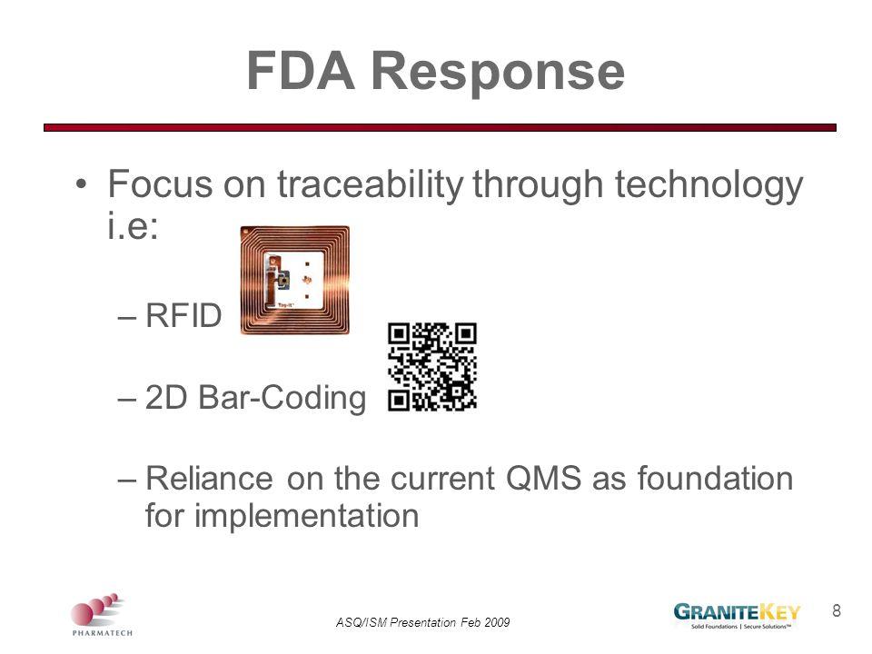 ASQ/ISM Presentation Feb 2009 8 FDA Response Focus on traceability through technology i.e: –RFID –2D Bar-Coding –Reliance on the current QMS as founda