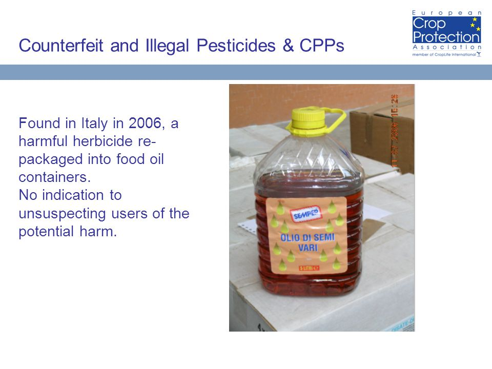 Counterfeit and Illegal Pesticides & CPPs Found in Italy in 2006, a harmful herbicide re- packaged into food oil containers.