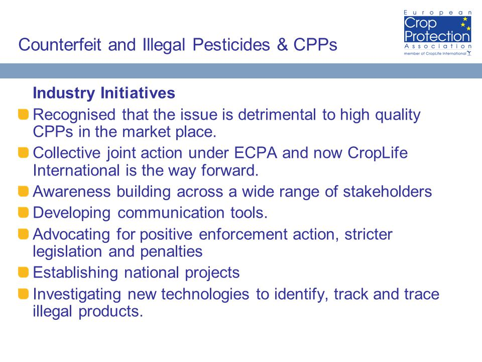 Counterfeit and Illegal Pesticides & CPPs Industry Initiatives Recognised that the issue is detrimental to high quality CPPs in the market place.