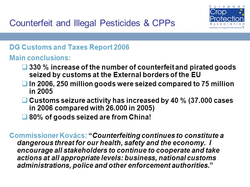 Counterfeit and Illegal Pesticides & CPPs DG Customs and Taxes Report 2006 Main conclusions:  330 % increase of the number of counterfeit and pirated goods seized by customs at the External borders of the EU  In 2006, 250 million goods were seized compared to 75 million in 2005  Customs seizure activity has increased by 40 % (37.000 cases in 2006 compared with 26.000 in 2005)  80% of goods seized are from China.