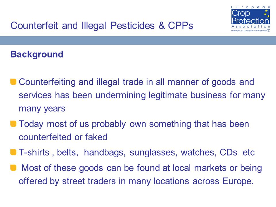Counterfeit and Illegal Pesticides & CPPs Background Counterfeiting and illegal trade in all manner of goods and services has been undermining legitimate business for many many years Today most of us probably own something that has been counterfeited or faked T-shirts, belts, handbags, sunglasses, watches, CDs etc Most of these goods can be found at local markets or being offered by street traders in many locations across Europe.
