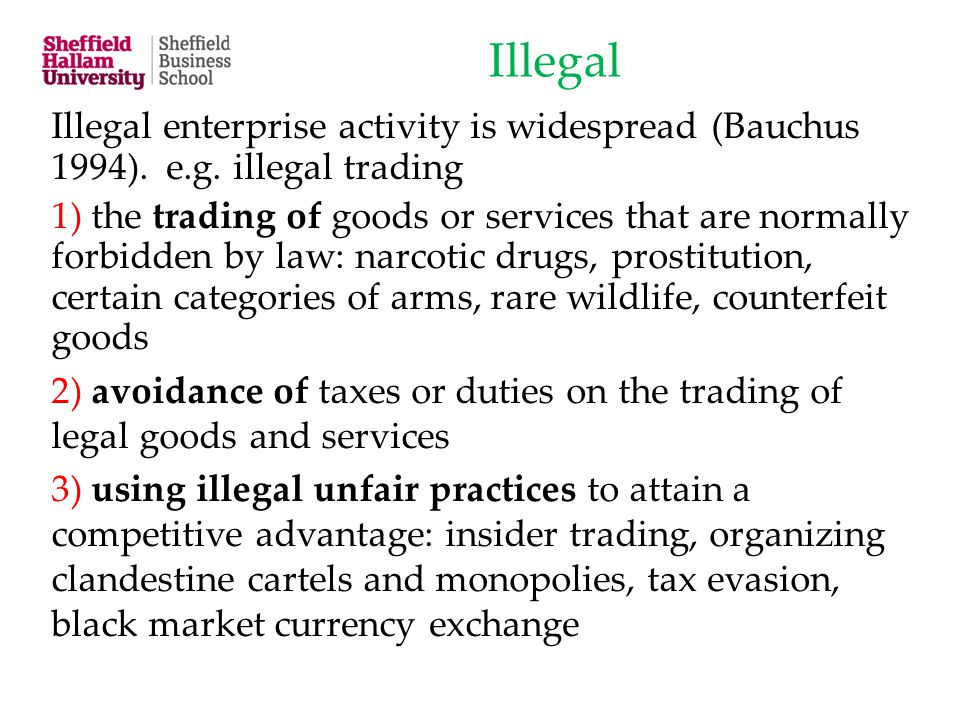 Illegal Illegal enterprise activity is widespread (Bauchus 1994). e.g. illegal trading 1) the trading of goods or services that are normally forbidden