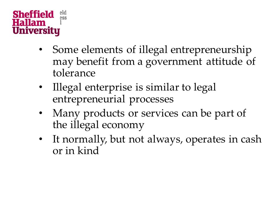 Some elements of illegal entrepreneurship may benefit from a government attitude of tolerance Illegal enterprise is similar to legal entrepreneurial p