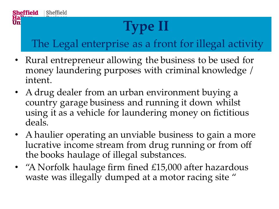 Type II The Legal enterprise as a front for illegal activity Rural entrepreneur allowing the business to be used for money laundering purposes with cr