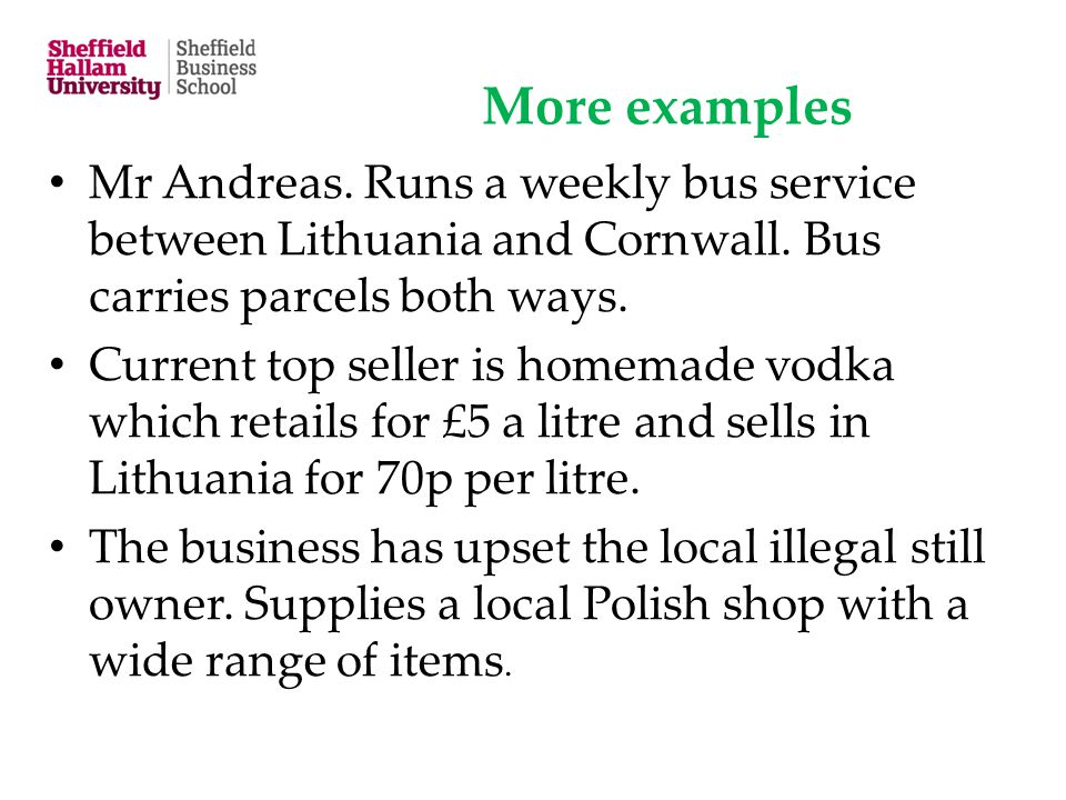 More examples Mr Andreas. Runs a weekly bus service between Lithuania and Cornwall. Bus carries parcels both ways. Current top seller is homemade vodk