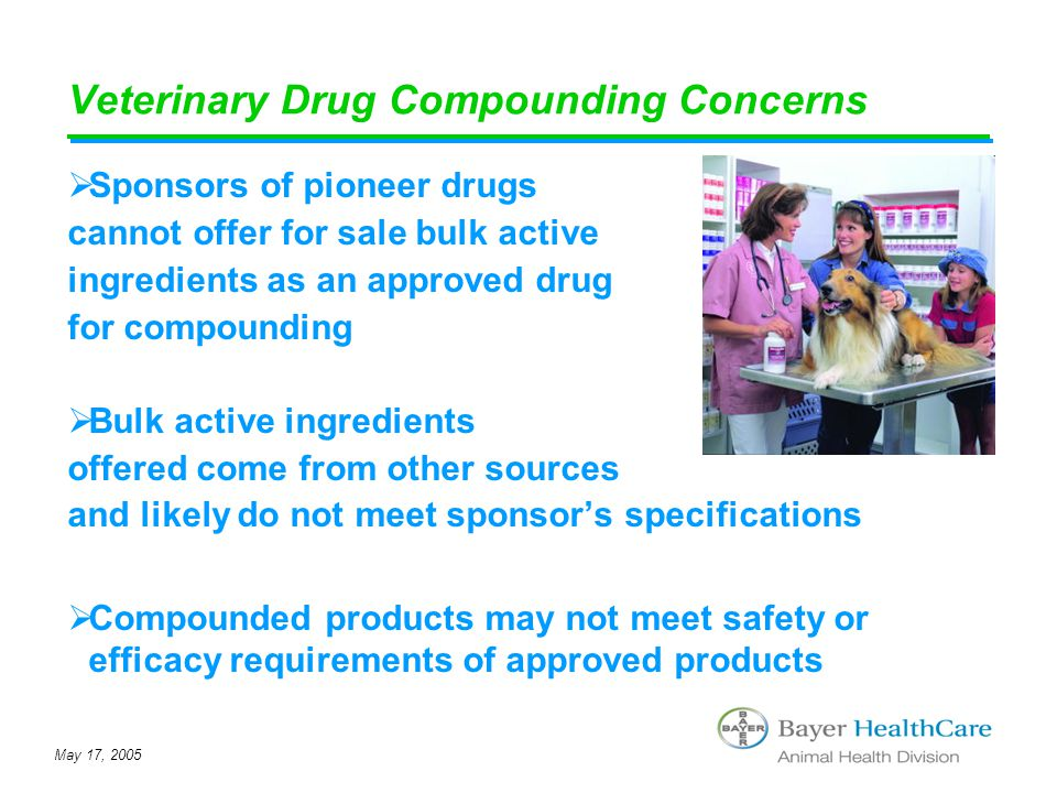May 17, 2005 Veterinary Drug Compounding Concerns  Sponsors of pioneer drugs cannot offer for sale bulk active ingredients as an approved drug for co