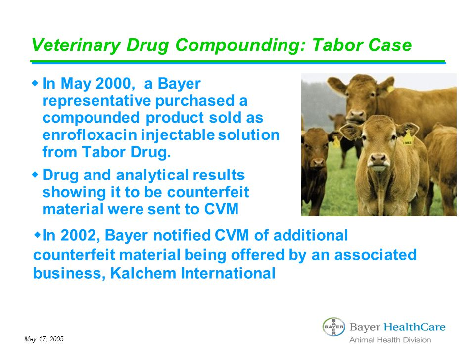 May 17, 2005 Veterinary Drug Compounding: Tabor Case  In May 2000, a Bayer representative purchased a compounded product sold as enrofloxacin injecta